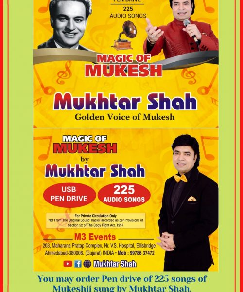 You may order Pen drive of 225 songs of Mukeshji sung by Mukhtar Shah. Plz contact to Mr. Jignesh Vora Mo.9978637472